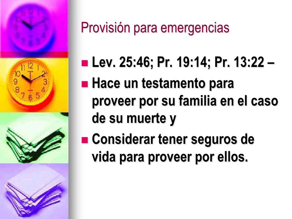 Provisión para emergencias Lev. 25:46; Pr. 19:14; Pr. 13:22 – Lev. 25:46; Pr. 19:14; Pr. 13:22 – Hace un testamento para proveer por su familia en el