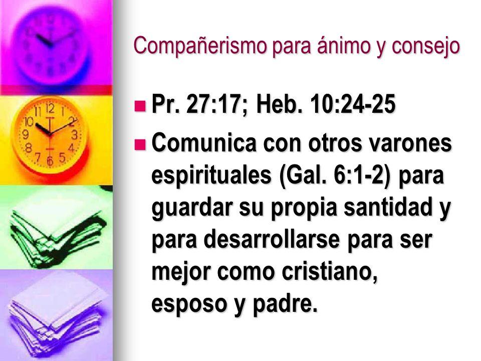 Compañerismo para ánimo y consejo Pr. 27:17; Heb. 10:24-25 Pr. 27:17; Heb. 10:24-25 Comunica con otros varones espirituales (Gal. 6:1-2) para guardar