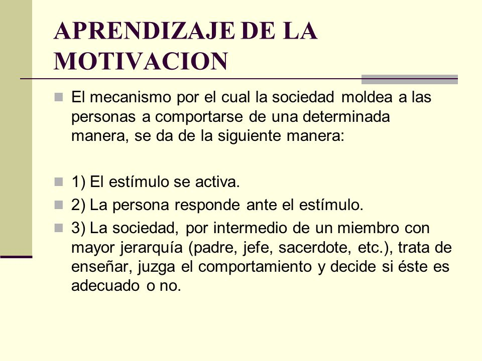 APRENDIZAJE DE LA MOTIVACION El mecanismo por el cual la sociedad moldea a las personas a comportarse de una determinada manera, se da de la siguiente