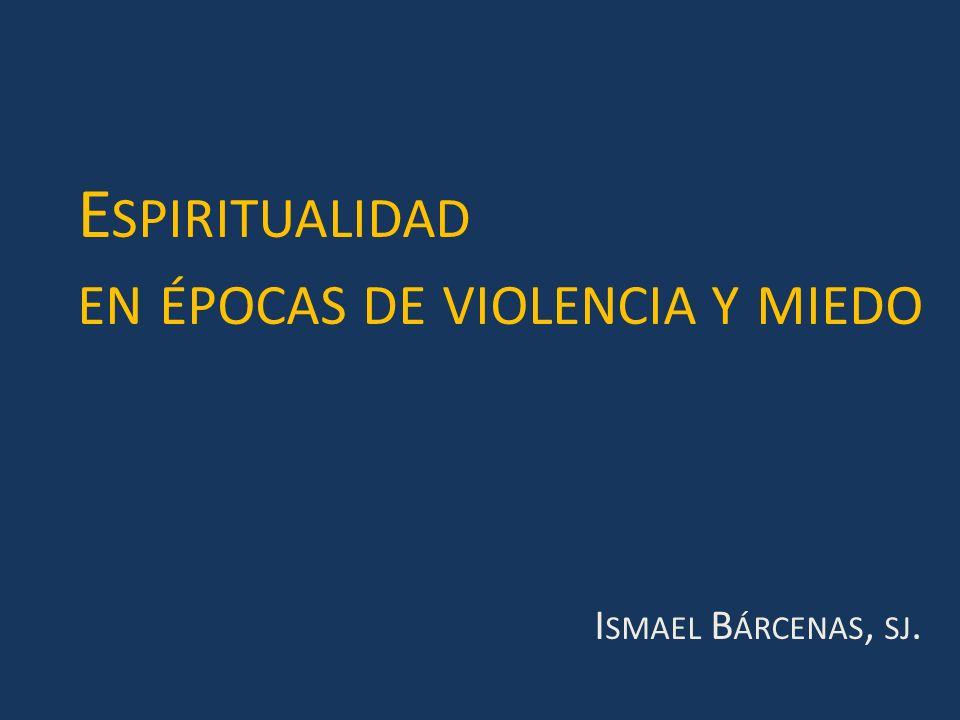 E SPIRITUALIDAD EN ÉPOCAS DE VIOLENCIA Y MIEDO I SMAEL B ÁRCENAS, SJ.