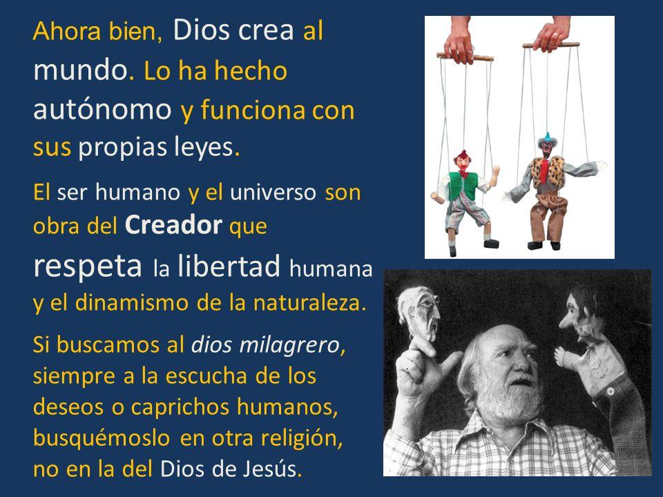 Ahora bien, Dios crea al mundo. Lo ha hecho autónomo y funciona con sus propias leyes. El ser humano y el universo son obra del Creador que respeta la