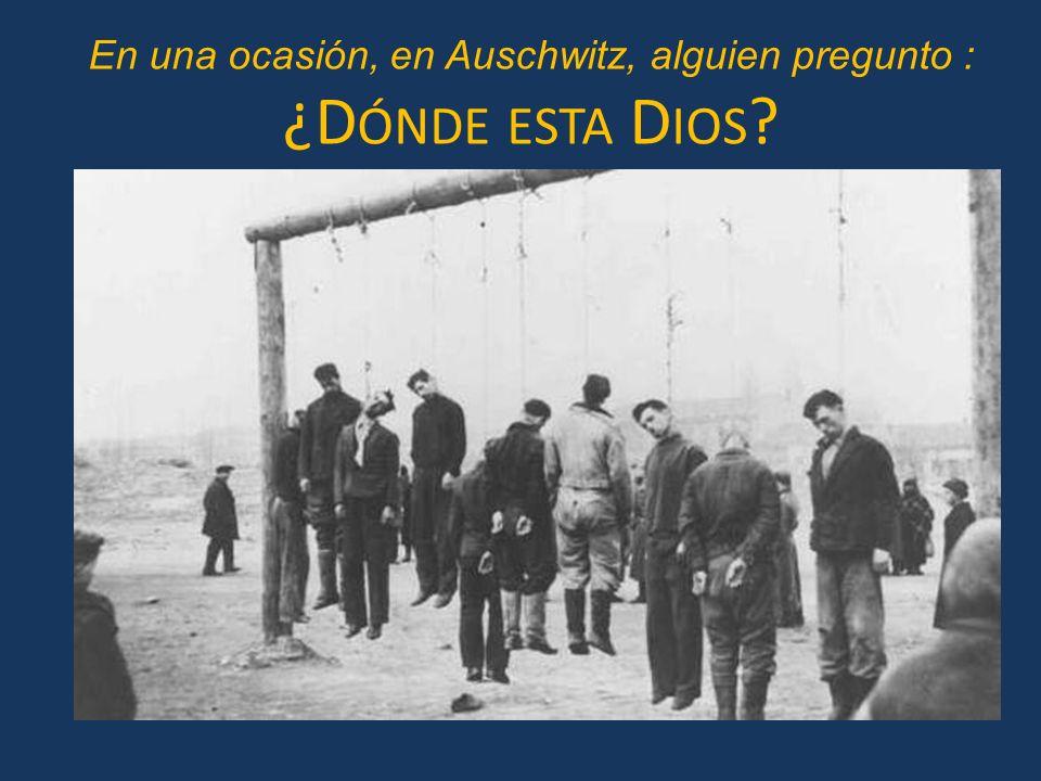 En una ocasión, en Auschwitz, alguien pregunto : ¿D ÓNDE ESTA D IOS ?