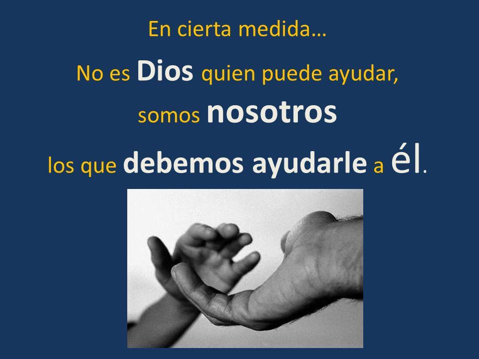 En cierta medida… No es Dios quien puede ayudar, somos nosotros los que debemos ayudarle a él.