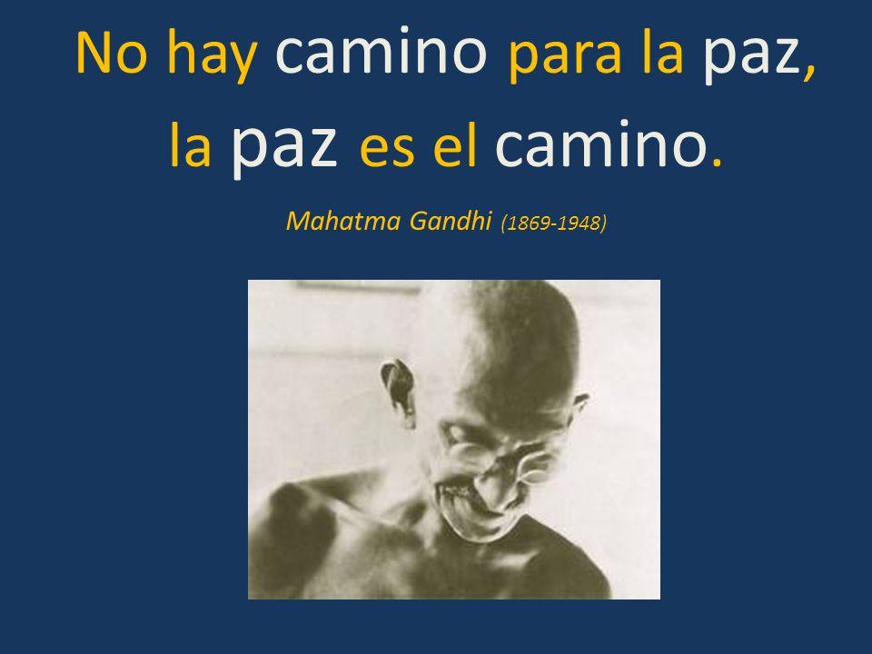No hay camino para la paz, la paz es el camino. Mahatma Gandhi (1869-1948)