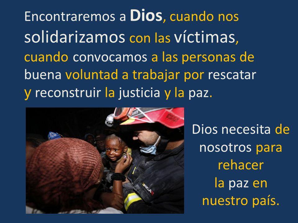Encontraremos a Dios, cuando nos solidarizamos con las víctimas, cuando convocamos a las personas de buena voluntad a trabajar por rescatar y reconstr