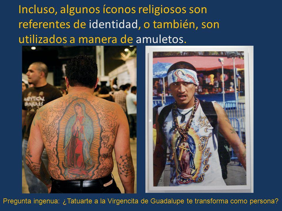 Incluso, algunos íconos religiosos son referentes de identidad, o también, son utilizados a manera de amuletos. Pregunta ingenua: ¿Tatuarte a la Virge