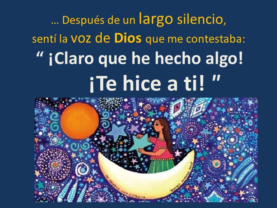 … Después de un largo silencio, sentí la voz de Dios que me contestaba: ¡Claro que he hecho algo! ¡Te hice a ti!