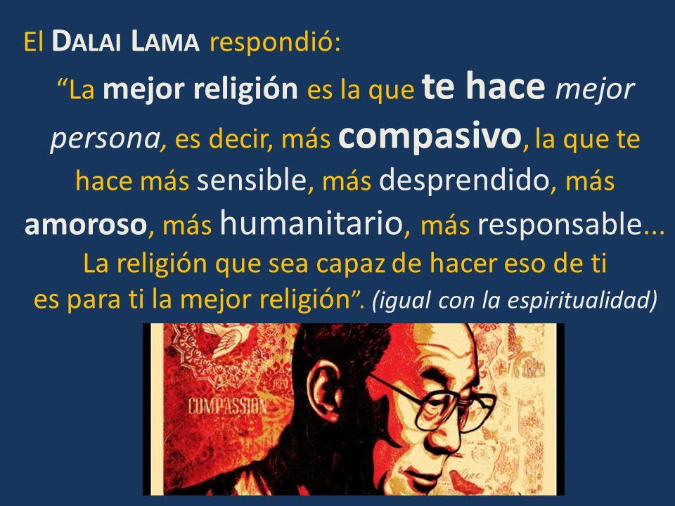 El D ALAI L AMA respondió: La mejor religión es la que te hace mejor persona, es decir, más compasivo, la que te hace más sensible, más desprendido, m