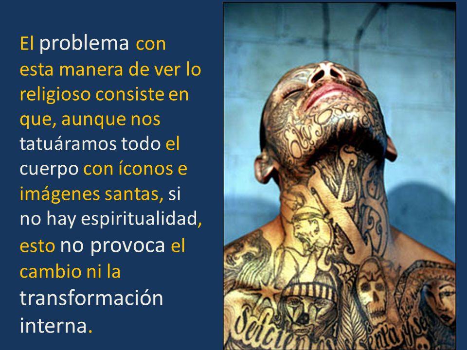 El problema con esta manera de ver lo religioso consiste en que, aunque nos tatuáramos todo el cuerpo con íconos e imágenes santas, si no hay espiritu