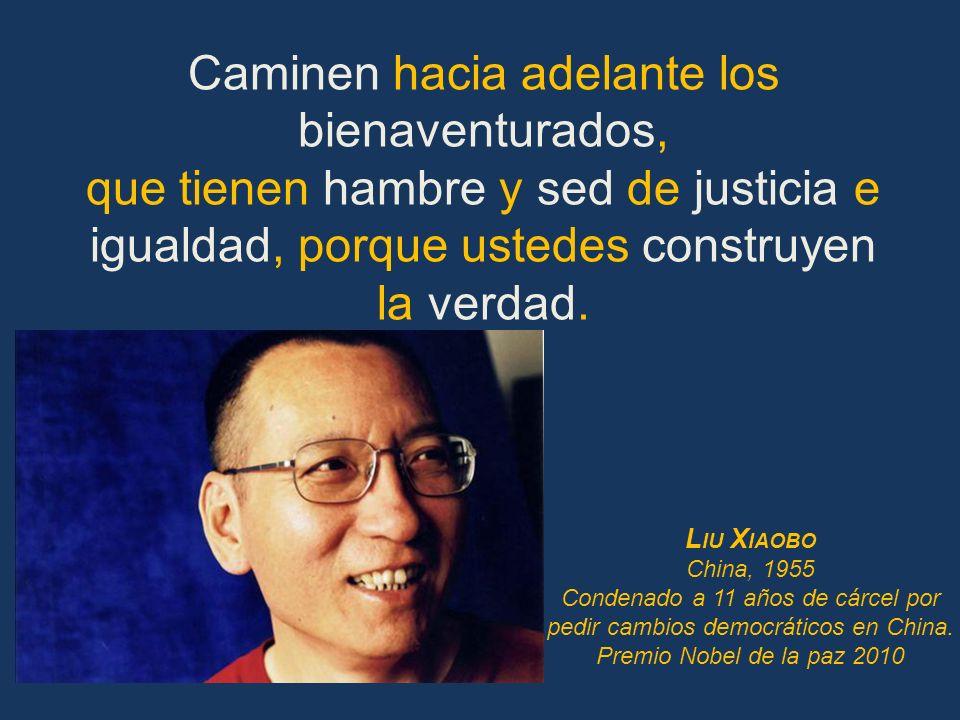 Caminen hacia adelante los bienaventurados, que tienen hambre y sed de justicia e igualdad, porque ustedes construyen la verdad. L IU X IAOBO China, 1