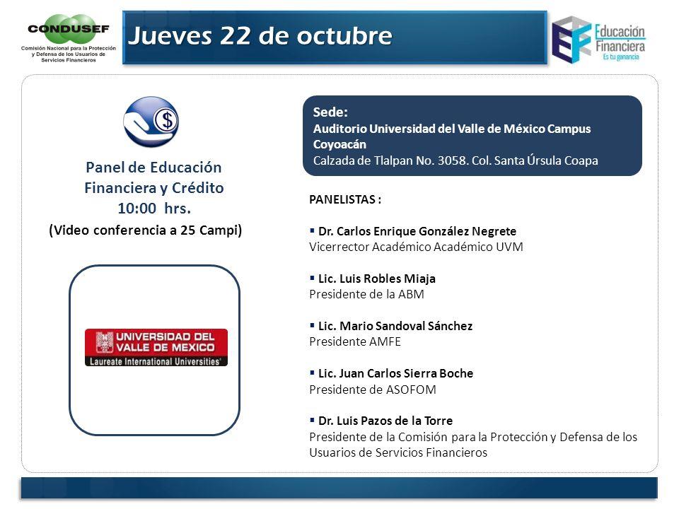 Jueves 22 de octubre Panel de Educación Financiera y Crédito 10:00 hrs. (Video conferencia a 25 Campi) Sede: Auditorio Universidad del Valle de México