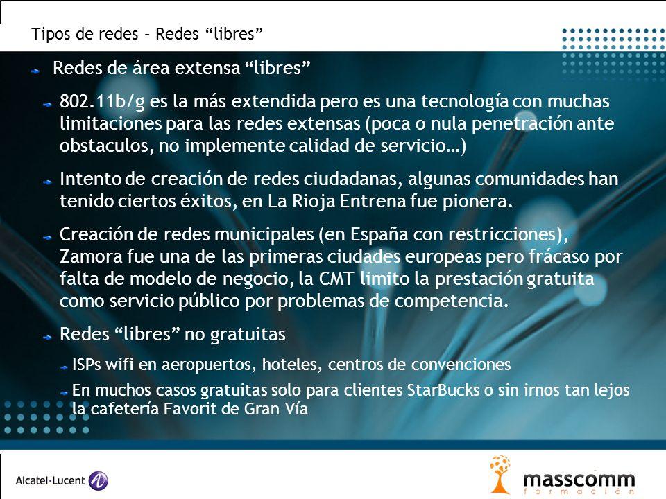Tipos de redes – Redes libres Redes de área extensa libres 802.11b/g es la más extendida pero es una tecnología con muchas limitaciones para las redes extensas (poca o nula penetración ante obstaculos, no implemente calidad de servicio…) Intento de creación de redes ciudadanas, algunas comunidades han tenido ciertos éxitos, en La Rioja Entrena fue pionera.