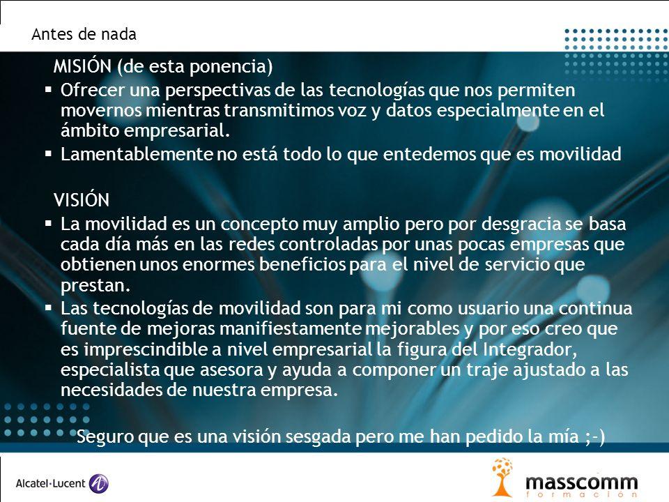 Antes de nada MISIÓN (de esta ponencia) Ofrecer una perspectivas de las tecnologías que nos permiten movernos mientras transmitimos voz y datos especialmente en el ámbito empresarial.
