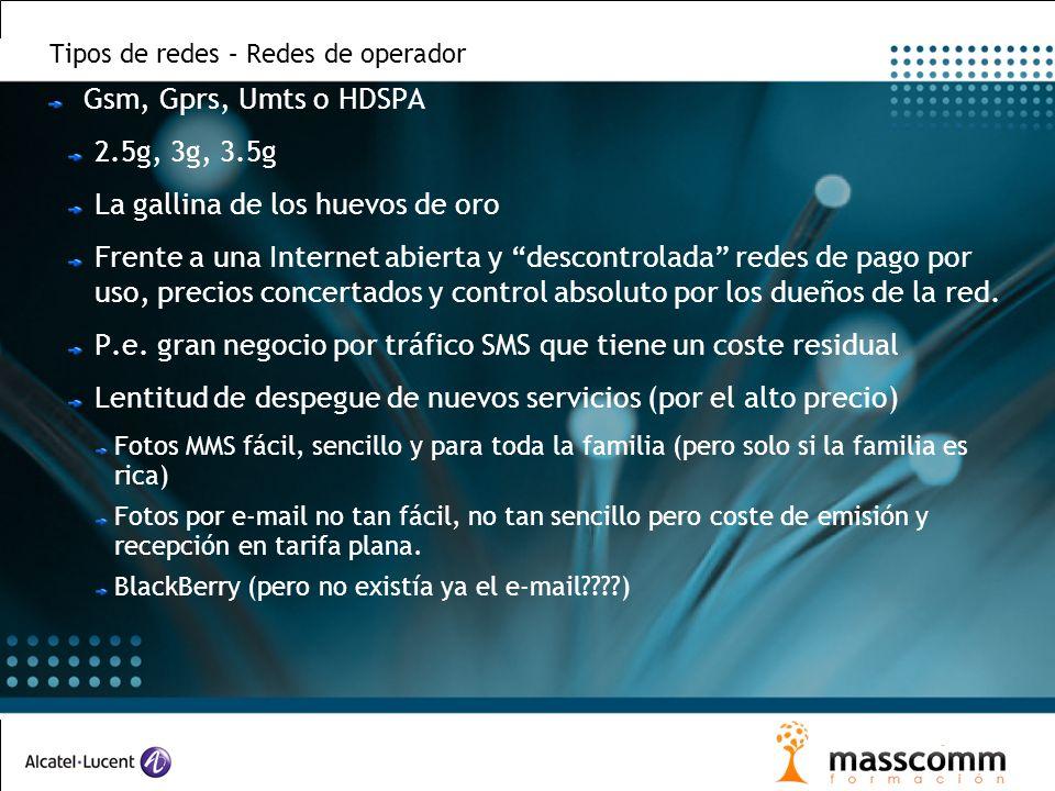 Tipos de redes – Redes de operador Gsm, Gprs, Umts o HDSPA 2.5g, 3g, 3.5g La gallina de los huevos de oro Frente a una Internet abierta y descontrolada redes de pago por uso, precios concertados y control absoluto por los dueños de la red.