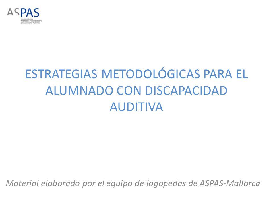 ESTRATEGIAS METODOLÓGICAS PARA EL ALUMNADO CON DISCAPACIDAD AUDITIVA Material elaborado por el equipo de logopedas de ASPAS-Mallorca