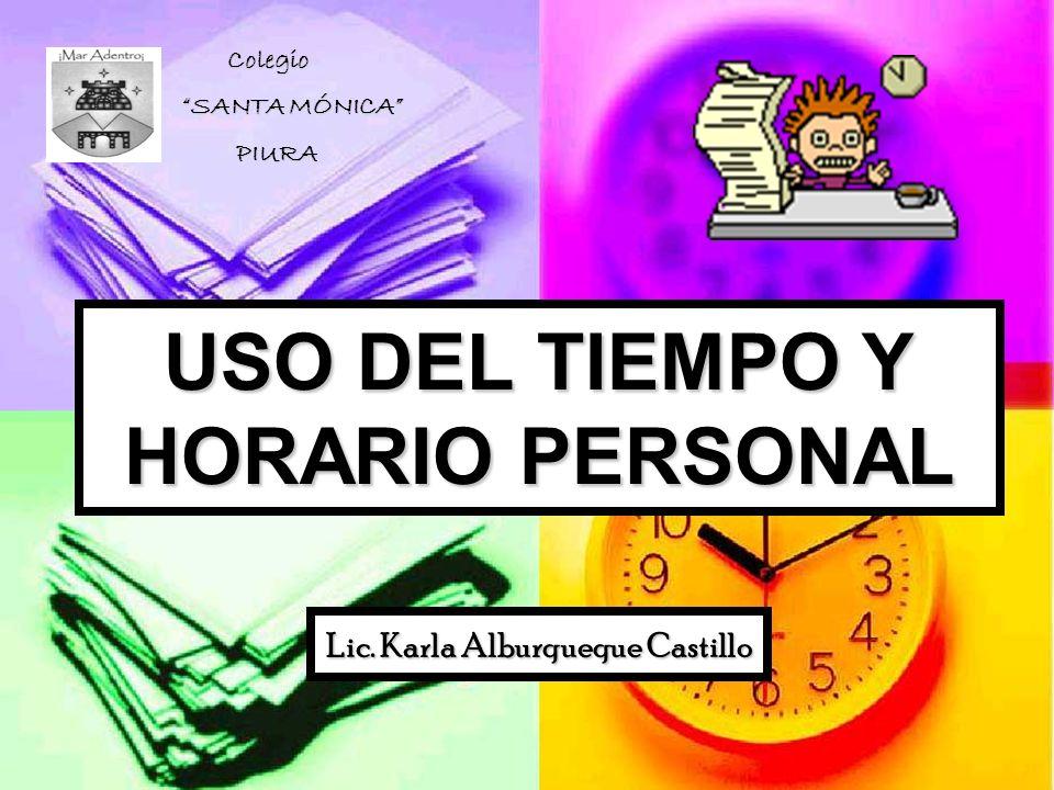 USO DEL TIEMPO Y HORARIO PERSONAL Lic. Karla Alburqueque Castillo Colegio Colegio SANTA MÓNICA PIURA PIURA