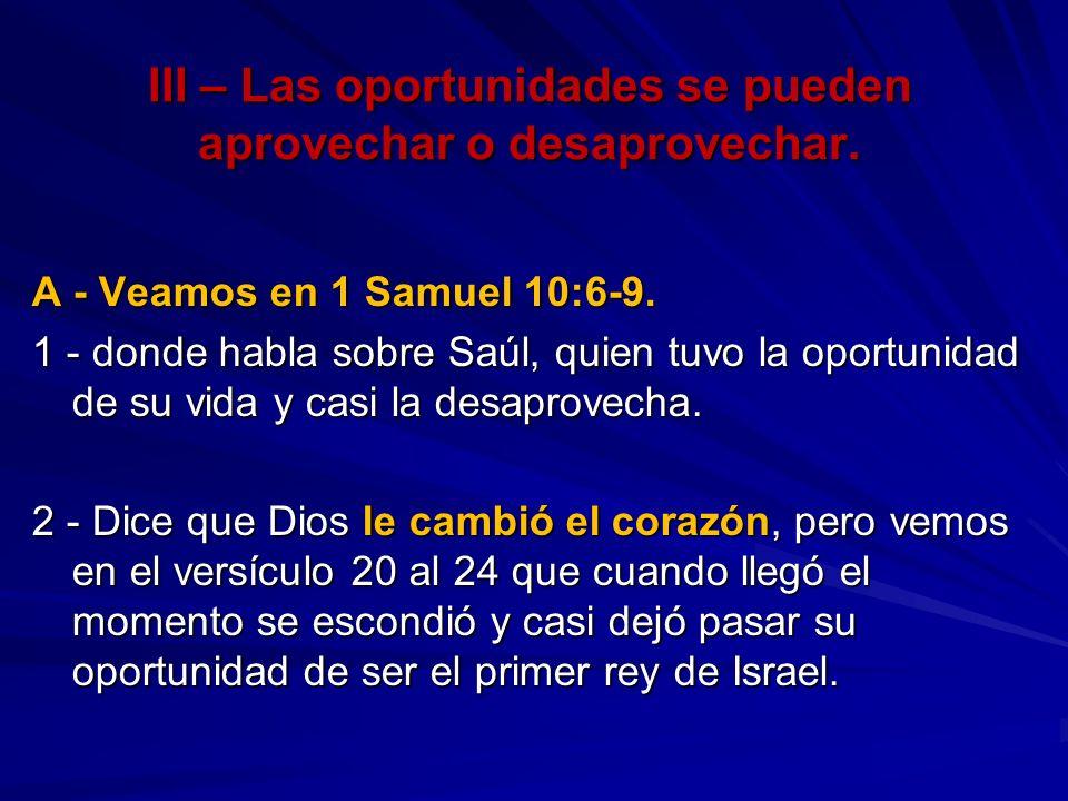 III – Las oportunidades se pueden aprovechar o desaprovechar. A - Veamos en 1 Samuel 10:6-9. 1 - donde habla sobre Saúl, quien tuvo la oportunidad de