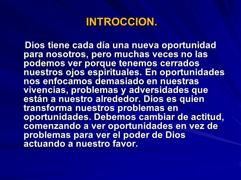 INTROCCION. INTROCCION. Dios tiene cada día una nueva oportunidad para nosotros, pero muchas veces no las podemos ver porque tenemos cerrados nuestros