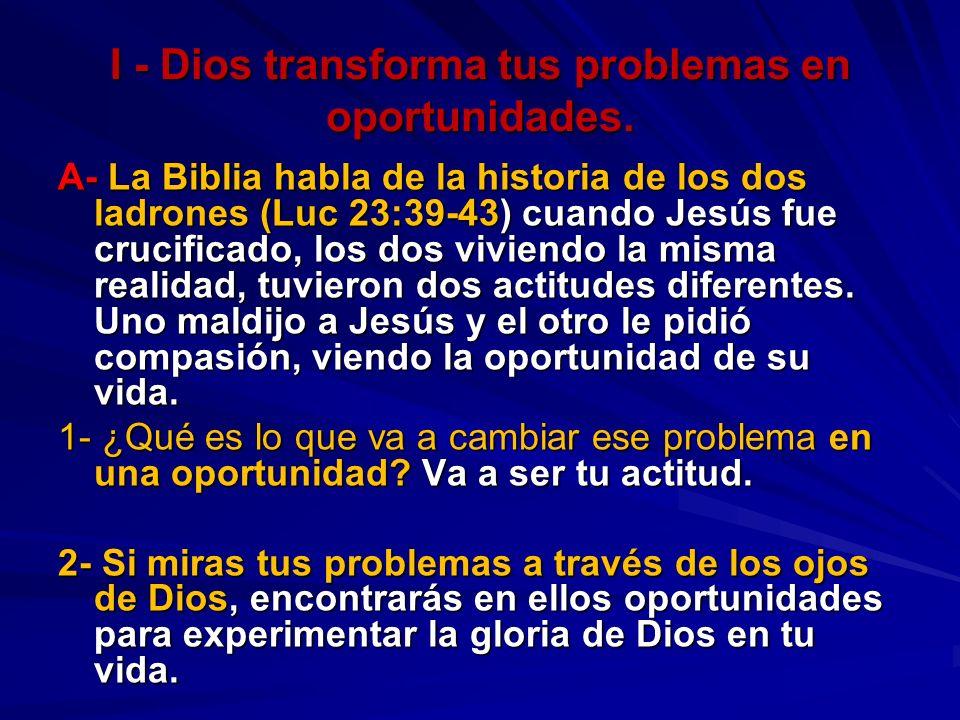 I - Dios transforma tus problemas en oportunidades. A- La Biblia habla de la historia de los dos ladrones (Luc 23:39-43) cuando Jesús fue crucificado,