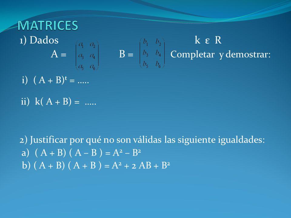 1) Dados k ε R A = B = Completar y demostrar: i) ( A + B) t = ….. ii) k( A + B) = ….. 2) Justificar por qué no son válidas las siguiente igualdades: a