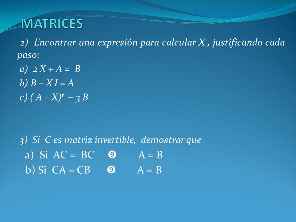 2) Encontrar una expresión para calcular X, justificando cada paso: a) 2 X + A = B b) B – X I = A c) ( A – X) t = 3 B 3) Si C es matriz invertible, de