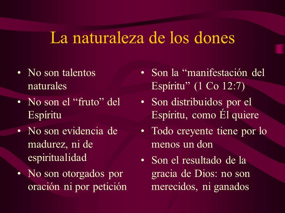La naturaleza de los dones No son talentos naturales No son el fruto del Espíritu No son evidencia de madurez, ni de espiritualidad No son otorgados p