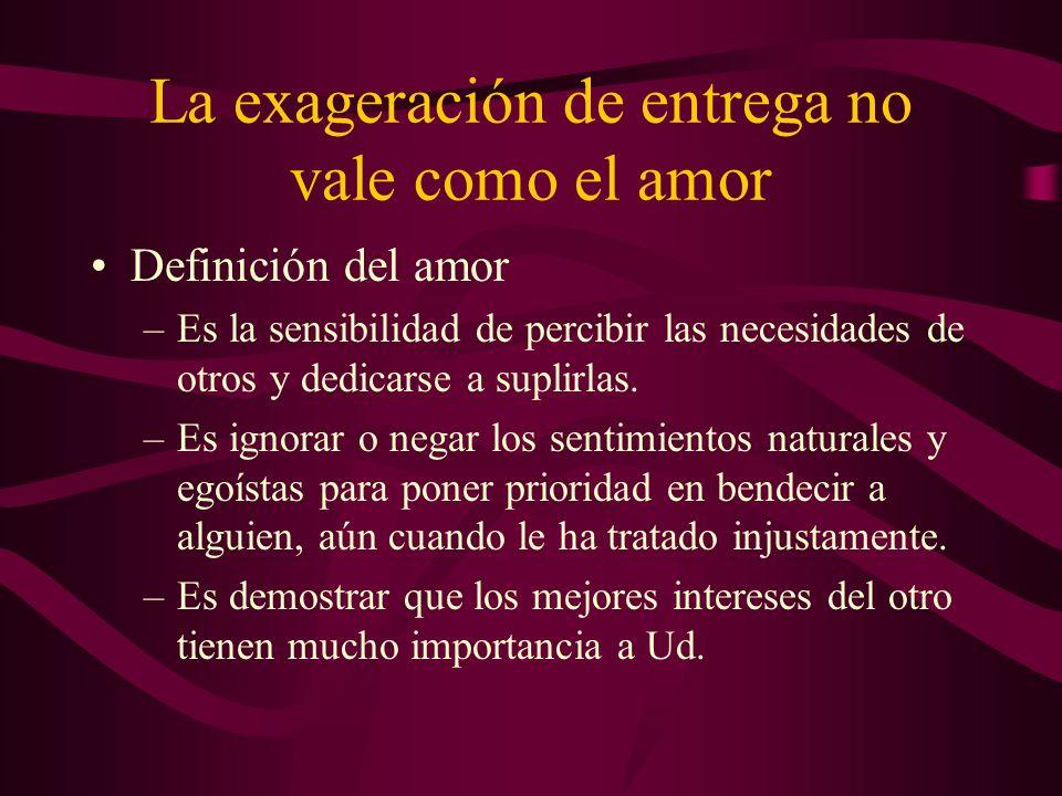 La exageración de entrega no vale como el amor Definición del amor –Es la sensibilidad de percibir las necesidades de otros y dedicarse a suplirlas. –