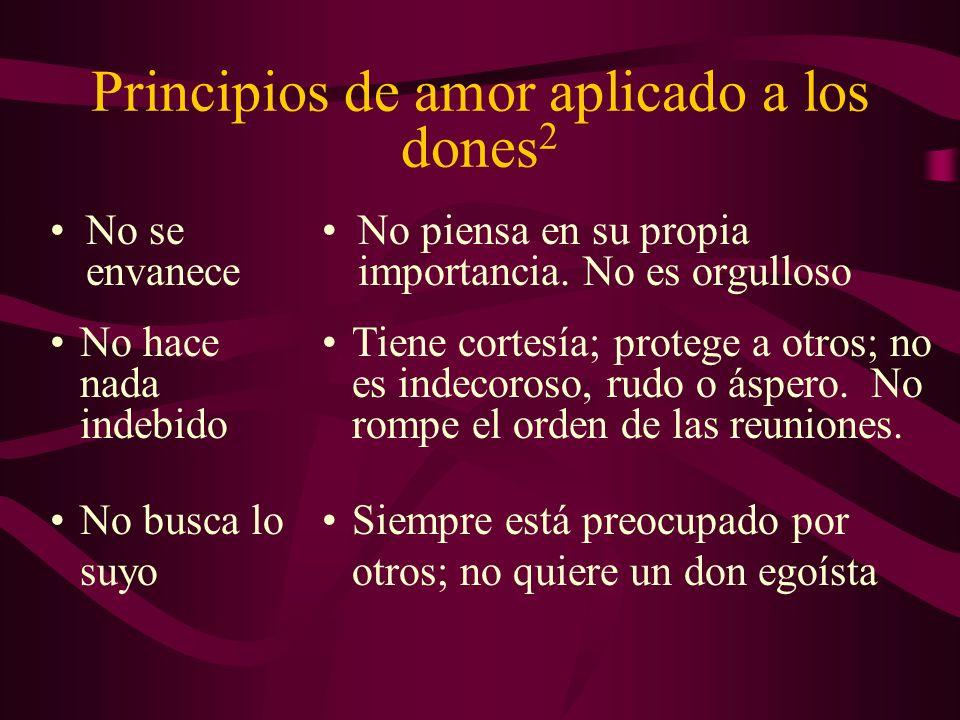 Principios de amor aplicado a los dones 2 No se envanece No piensa en su propia importancia. No es orgulloso No hace nada indebido No busca lo suyo Ti