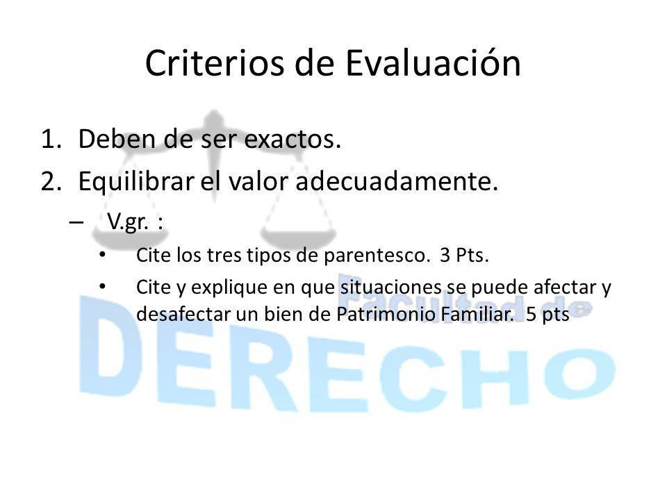 Criterios de Evaluación 1.Deben de ser exactos. 2.Equilibrar el valor adecuadamente. – V.gr. : Cite los tres tipos de parentesco. 3 Pts. Cite y expliq