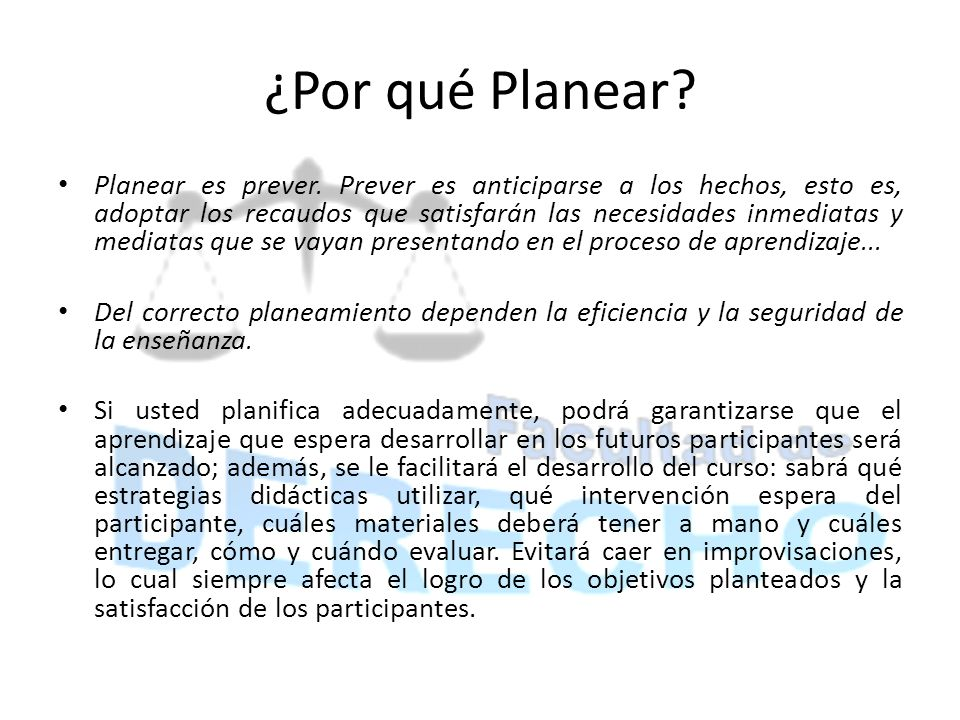 ¿Por qué Planear? Planear es prever. Prever es anticiparse a los hechos, esto es, adoptar los recaudos que satisfarán las necesidades inmediatas y med