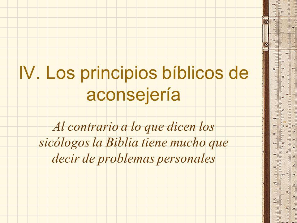 IV. Los principios bíblicos de aconsejería Al contrario a lo que dicen los sicólogos la Biblia tiene mucho que decir de problemas personales