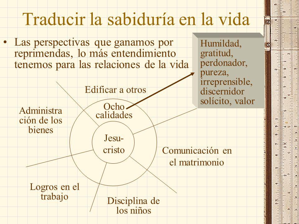 Traducir la sabiduría en la vida Las perspectivas que ganamos por reprimendas, lo más entendimiento tenemos para las relaciones de la vida Jesu- crist