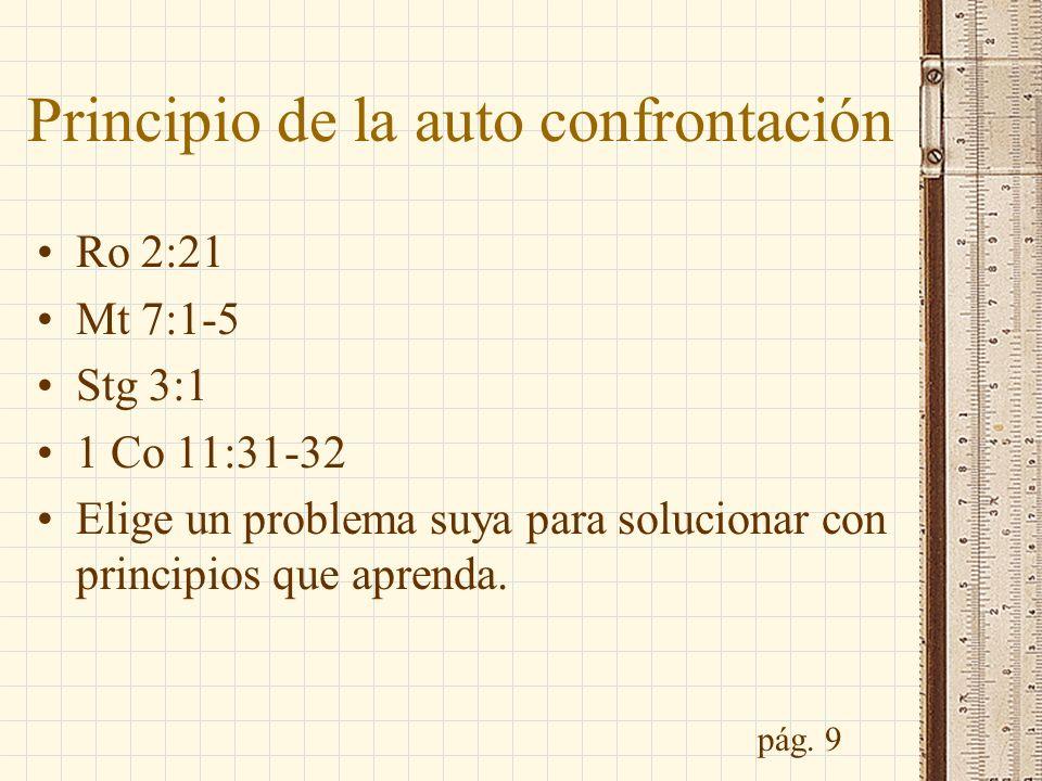 Principio de la auto confrontación Ro 2:21 Mt 7:1-5 Stg 3:1 1 Co 11:31-32 Elige un problema suya para solucionar con principios que aprenda. pág. 9