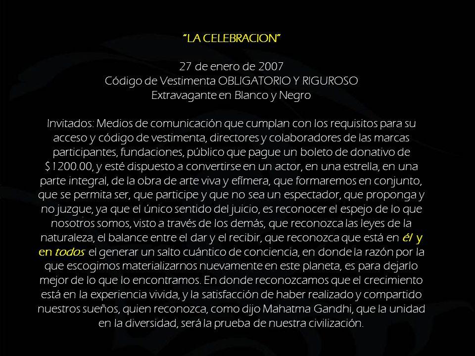 LA CELEBRACION 27 de enero de 2007 Código de Vestimenta OBLIGATORIO Y RIGUROSO Extravagante en Blanco y Negro Invitados: Medios de comunicación que cumplan con los requisitos para su acceso y código de vestimenta, directores y colaboradores de las marcas participantes, fundaciones, público que pague un boleto de donativo de $1200.00, y esté dispuesto a convertirse en un actor, en una estrella, en una parte integral, de la obra de arte viva y efímera, que formaremos en conjunto, que se permita ser, que participe y que no sea un espectador, que proponga y no juzgue, ya que el único sentido del juicio, es reconocer el espejo de lo que nosotros somos, visto a través de los demás, que reconozca las leyes de la naturaleza, el balance entre el dar y el recibir, que reconozca que está en él y en todos el generar un salto cuántico de conciencia, en donde la razón por la que escogimos materializarnos nuevamente en este planeta, es para dejarlo mejor de lo que lo encontramos.