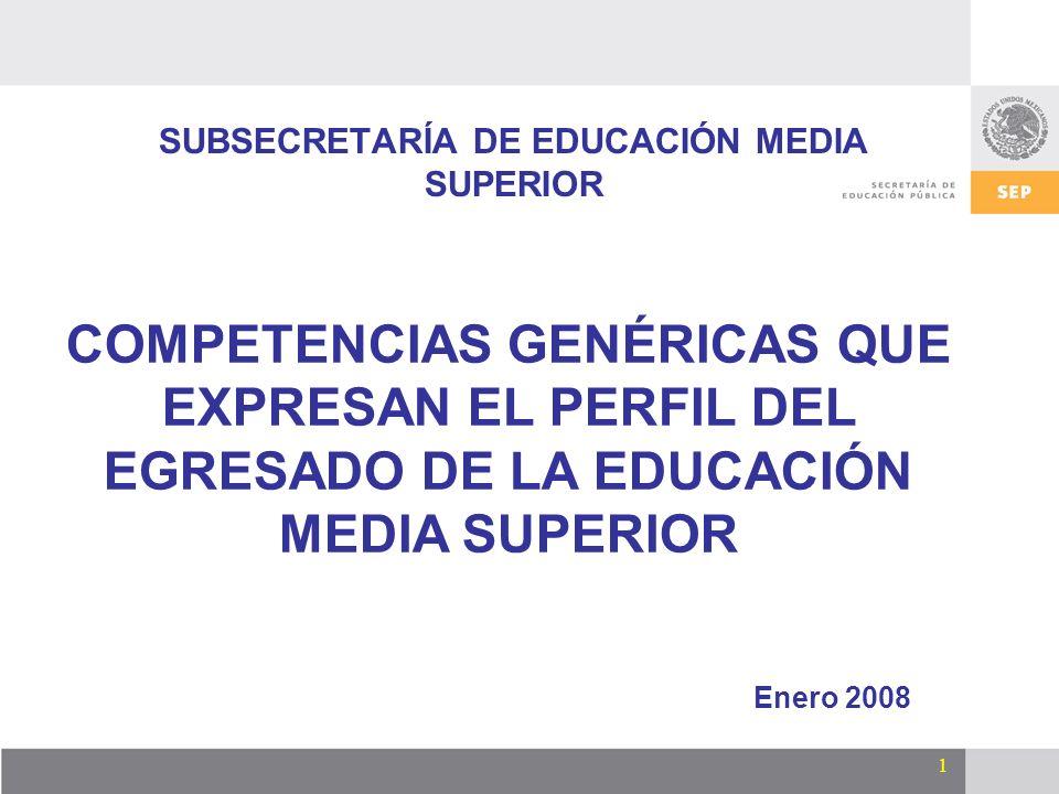 1 SUBSECRETARÍA DE EDUCACIÓN MEDIA SUPERIOR Enero 2008 COMPETENCIAS GENÉRICAS QUE EXPRESAN EL PERFIL DEL EGRESADO DE LA EDUCACIÓN MEDIA SUPERIOR