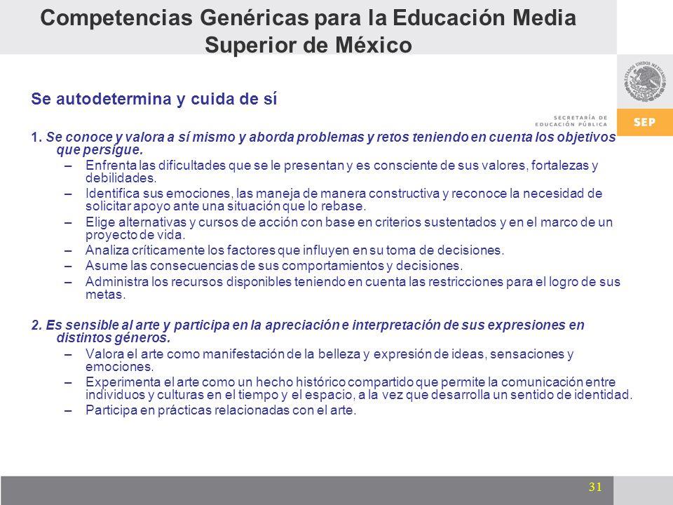 31 Competencias Genéricas para la Educación Media Superior de México Se autodetermina y cuida de sí 1. Se conoce y valora a sí mismo y aborda problema