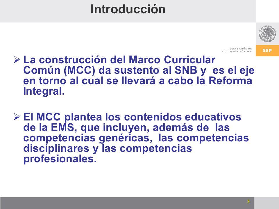 5 Introducción La construcción del Marco Curricular Común (MCC) da sustento al SNB y es el eje en torno al cual se llevará a cabo la Reforma Integral.