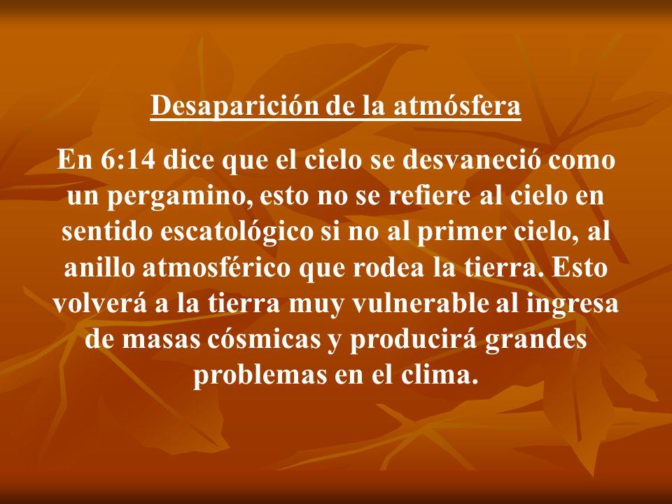 Desaparición de la atmósfera En 6:14 dice que el cielo se desvaneció como un pergamino, esto no se refiere al cielo en sentido escatológico si no al p