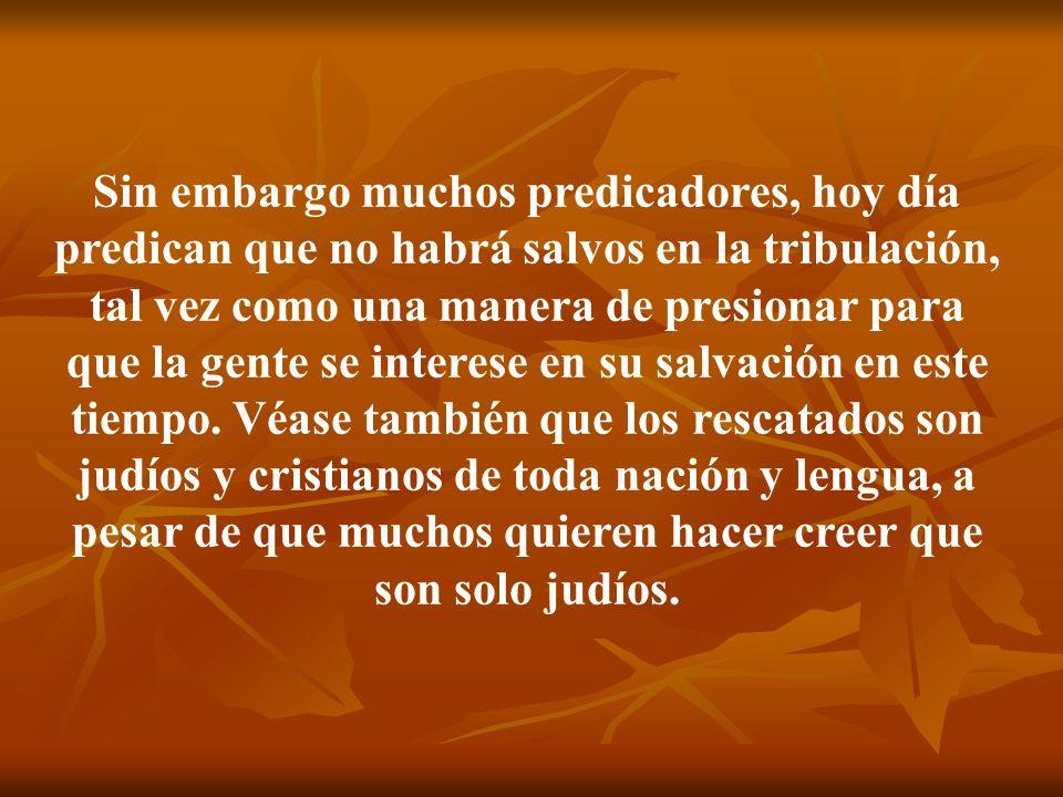 Sin embargo muchos predicadores, hoy día predican que no habrá salvos en la tribulación, tal vez como una manera de presionar para que la gente se int
