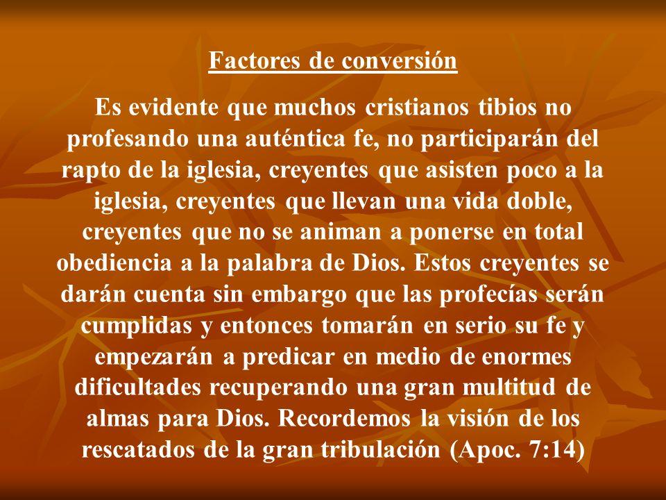 Factores de conversión Es evidente que muchos cristianos tibios no profesando una auténtica fe, no participarán del rapto de la iglesia, creyentes que