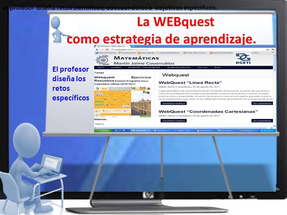 La WEBquest como estrategia de aprendizaje. el profesor diseña retos cientificos, adecuandolos a objetivos especificos. El profesor diseña los retos e