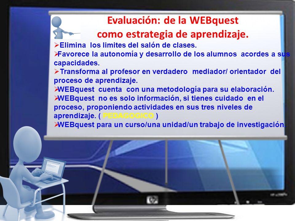 Evaluación: de la WEBquest como estrategia de aprendizaje. Elimina los limites del salón de clases. Favorece la autonomía y desarrollo de los alumnos