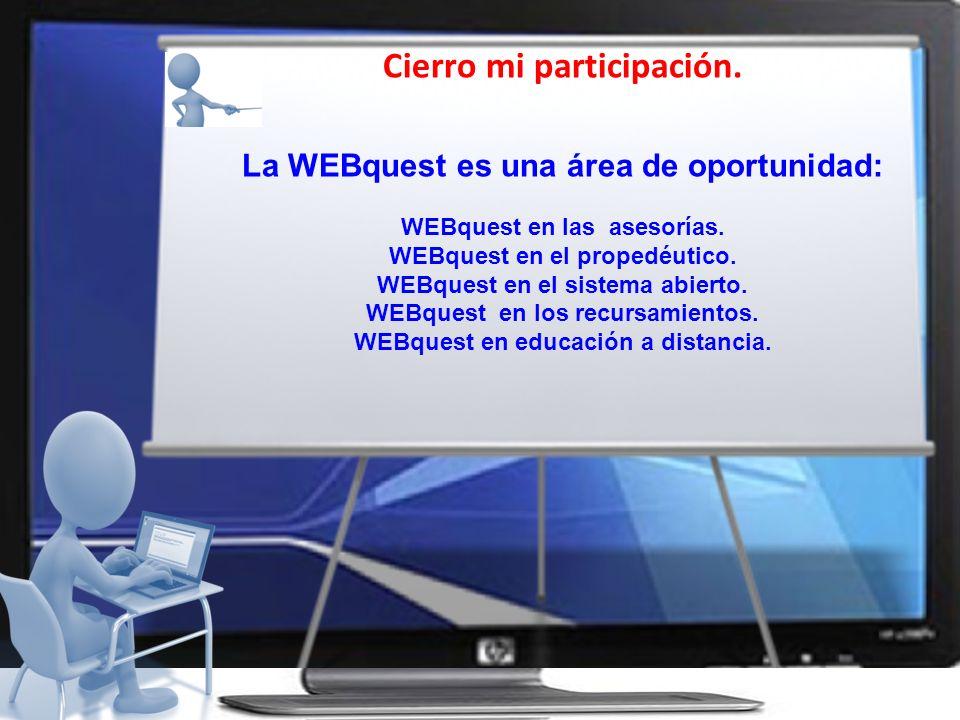 Cierro mi participación. La WEBquest es una área de oportunidad: WEBquest en las asesorías. WEBquest en el propedéutico. WEBquest en el sistema abiert