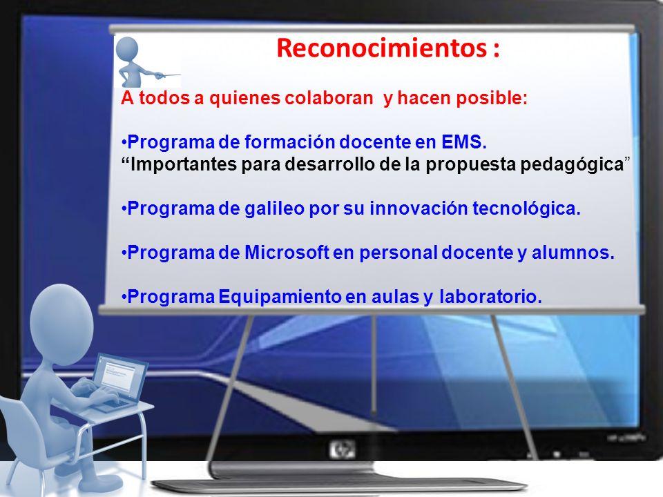 Reconocimientos : A todos a quienes colaboran y hacen posible: Programa de formación docente en EMS. Importantes para desarrollo de la propuesta pedag