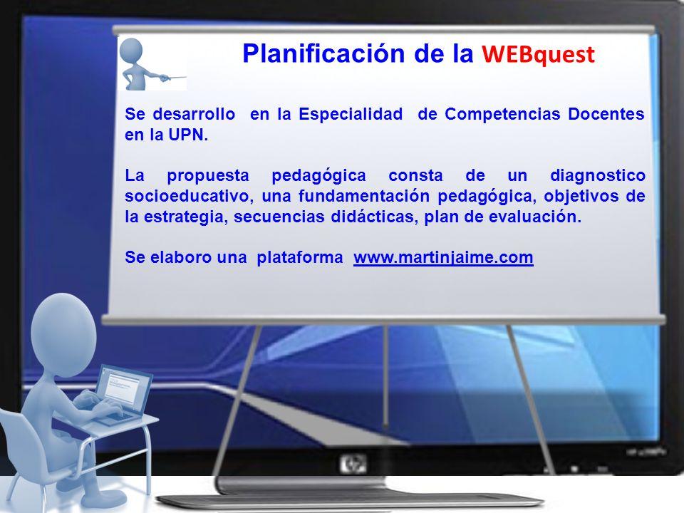 Planificación de la WEBquest Se desarrollo en la Especialidad de Competencias Docentes en la UPN. La propuesta pedagógica consta de un diagnostico soc