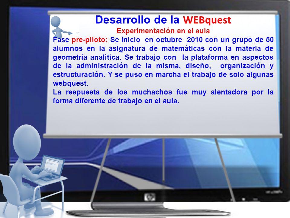 Desarrollo de la WEBquest Experimentación en el aula Fase pre-piloto: Se inicio en octubre 2010 con un grupo de 50 alumnos en la asignatura de matemát