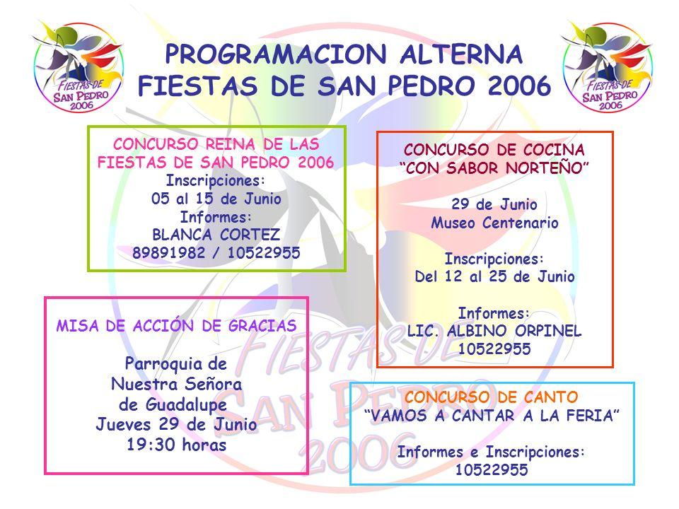 PROGRAMACION ALTERNA FIESTAS DE SAN PEDRO 2006 CONCURSO REINA DE LAS FIESTAS DE SAN PEDRO 2006 Inscripciones: 05 al 15 de Junio Informes: BLANCA CORTE