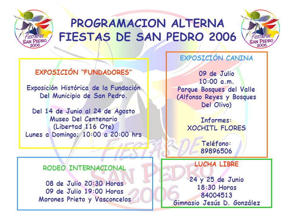 PROGRAMACION ALTERNA FIESTAS DE SAN PEDRO 2006 LUCHA LIBRE 24 y 25 de Junio 18:30 Horas 84004513 Gimnasio Jesús D. González RODEO INTERNACIONAL 08 de