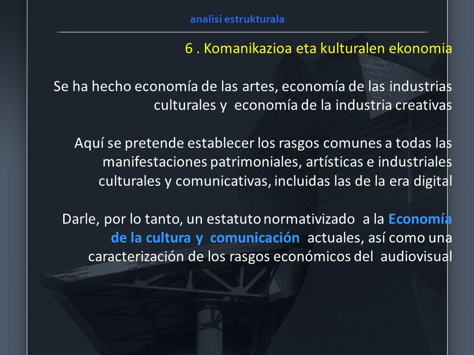6. Komanikazioa eta kulturalen ekonomia Se ha hecho economía de las artes, economía de las industrias culturales y economía de la industria creativas