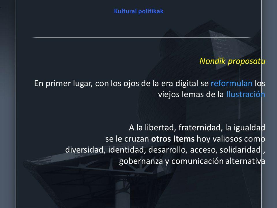 Nondik proposatu En primer lugar, con los ojos de la era digital se reformulan los viejos lemas de la Ilustración A la libertad, fraternidad, la igual